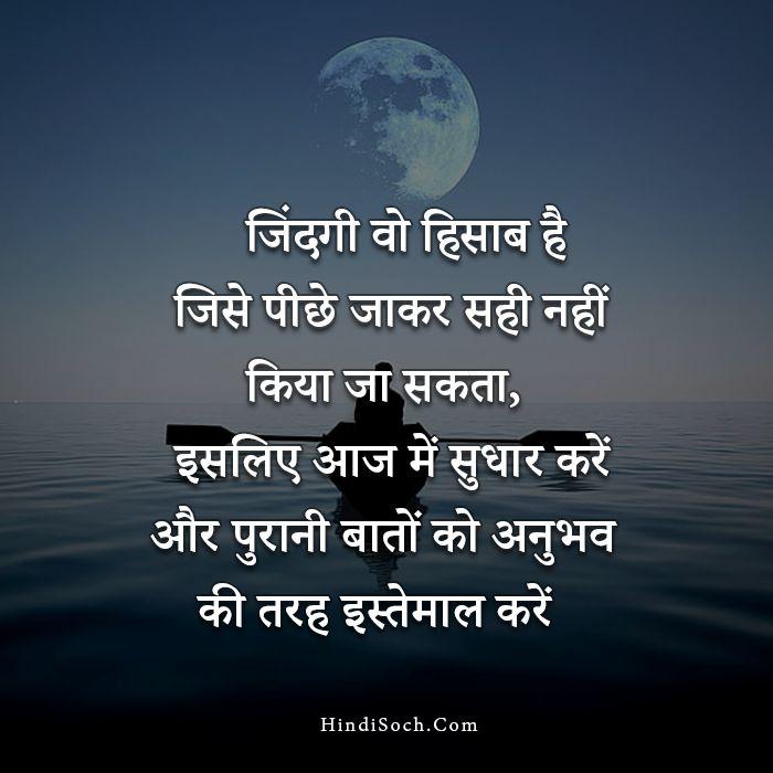 Jindgi Inspirational Life Quotes in Hindi, जिंदगी वो हिसाब है जिसे पीछे जाकर सही नहीं किया जा सकता इसलिए आज में ही सुधार करें और पुरानी बातों को अनुभव की तरह इस्तेमाल करें